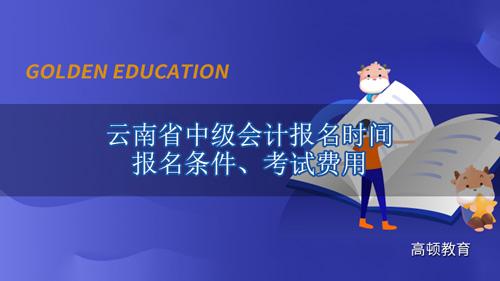 2021年云南省中级会计报名时间、报名条件、考试费用