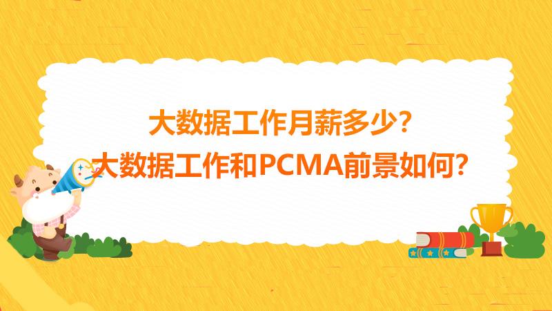 大数据工作月薪多少?大数据工作和PCMA前景如何?