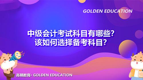 2022年中级会计考试科目有哪些?该如何选择备考科目?