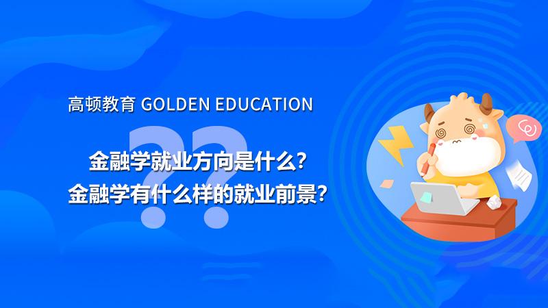 高顿教育:金融学就业方向是什么?金融学有什么样的就业前景?