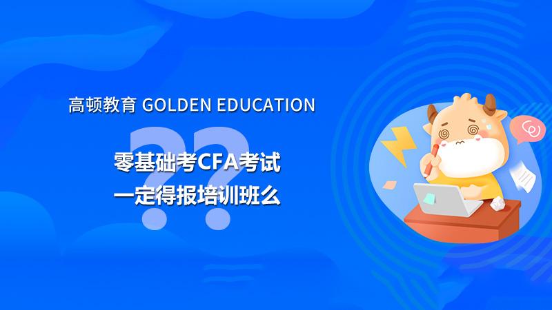 2022年零基础考CFA考试一定得报培训班么?