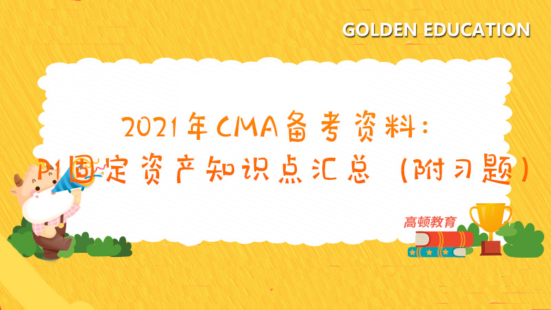 2021年CMA备考资料:P1固定资产知识点汇总(附习题)