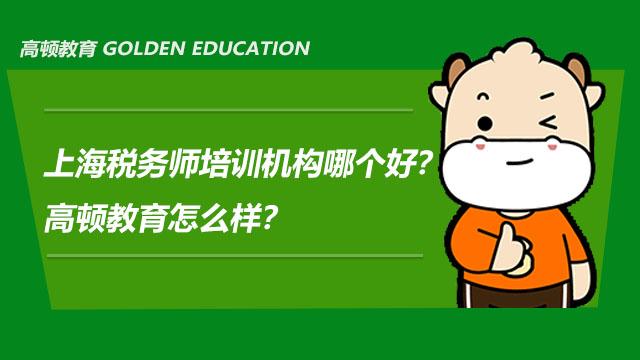 上海税务师培训机构哪个好?高顿教育怎么样?
