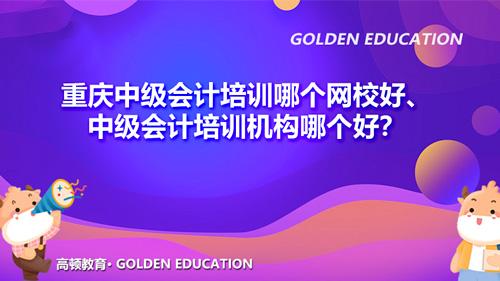 重庆中级会计培训哪个网校好、中级会计培训机构哪个好?