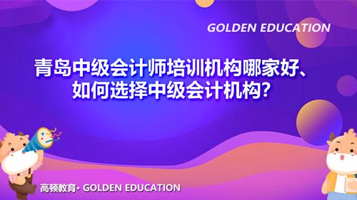 青岛中级会计师培训机构哪家好、如何选择中级会计机构?