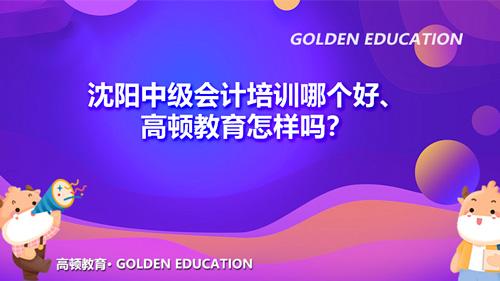 沈阳中级会计培训哪个好、高顿教育怎样吗?