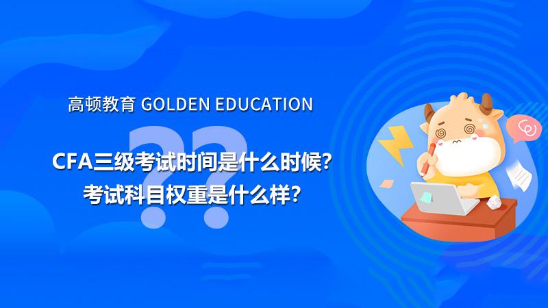 高顿教育:2021年CFA三级考试时间是什么时候?考试科目权重是什么样?