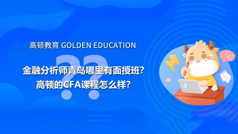 高顿教育:金融分析师青岛哪里有面授班?高顿的CFA课程怎么样?