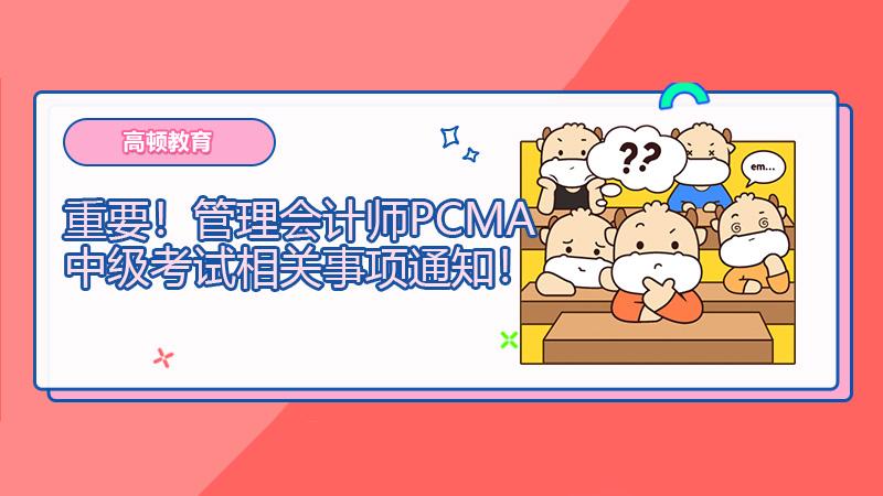重要!2021年3月27日管理会计师PCMA中级考试相关事项通知!