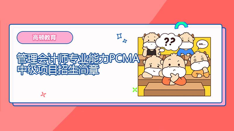 2021年管理会计师专业能力(PCMA)中级项目招生简章