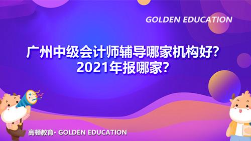廣州中級會計師輔導哪家機構好?2021年報哪家?