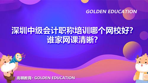 2021深圳中級會計職稱培訓哪個網校好?誰家網課清晰?