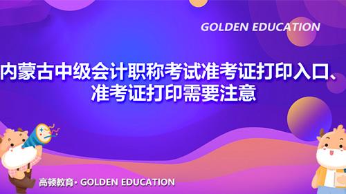 2021內蒙古中級會計職稱考試準考證打印入口、準考證打印需要注意