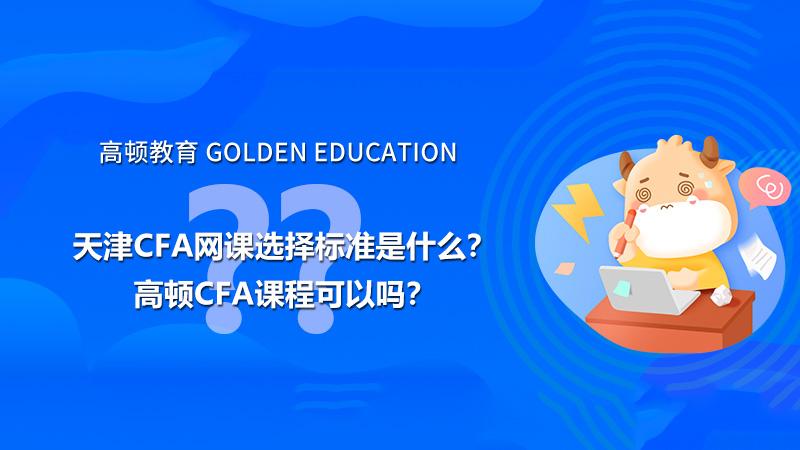 天津cfa网课选择标准是什么?高顿CFA课程可以吗?