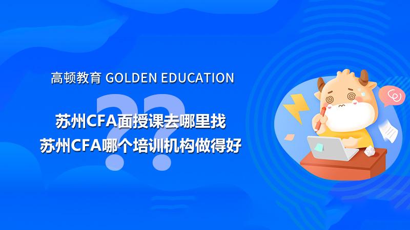 苏州CFA面授课去哪里找?苏州CFA哪个培训机构做得好?