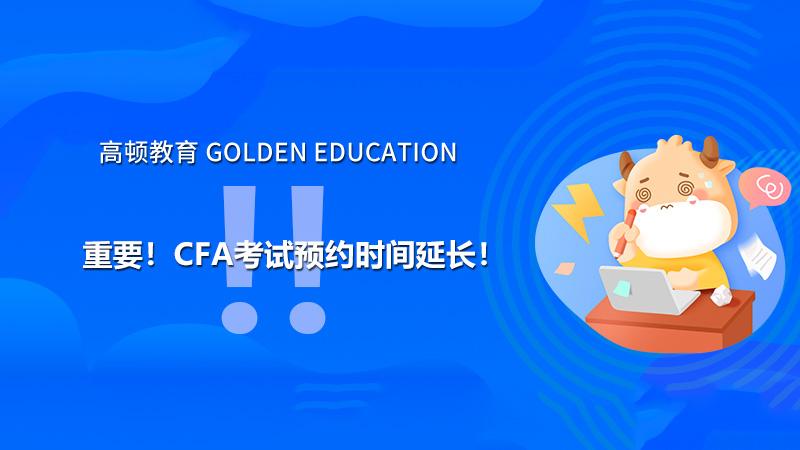 重要!2021年5月CFA考试预约时间延长!