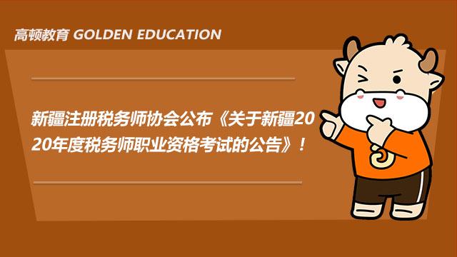 新疆注册税务师协会公布《关于新疆2020年度税务师职业资格考试的公告》!