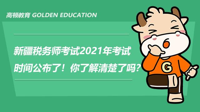新疆税务师考试2021年考试时间公布了!你了解清楚了吗?