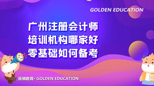 广州注册会计师培训机构哪家好?零基础如何备考?