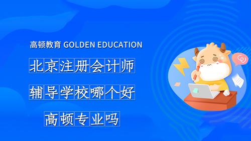 北京注册会计师辅导学校哪个好?高顿专业吗?