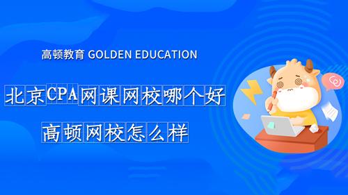 北京CPA网课网校哪个好?高顿网校怎么样?