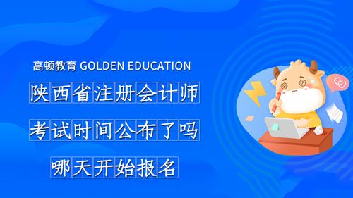 2021年陕西省注册会计师考试时间公布了吗?哪天开始报名?