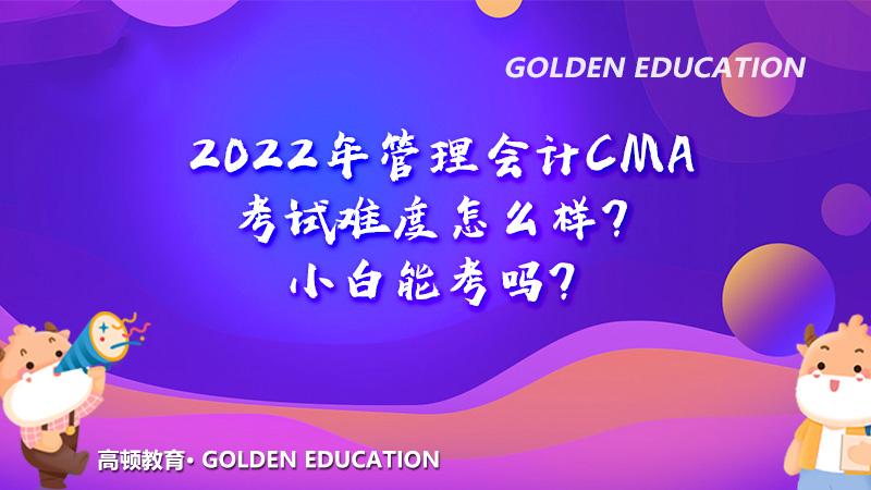 2022年管理会计CMA考试难度怎么样?小白能考吗?