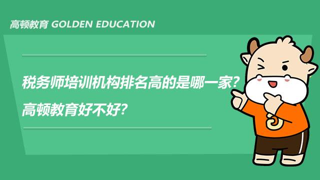 税务师培训机构排名高的是哪一家?高顿教育好不好?