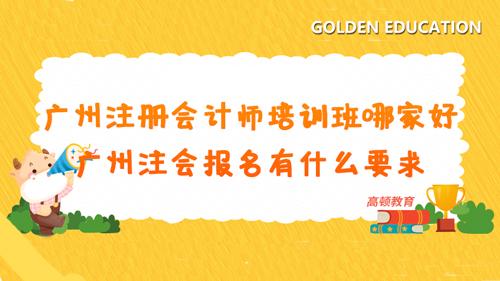 广州注册会计师培训班哪家好?广州注会报名有什么要求?
