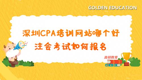 深圳CPA培训网站哪个好?注会考试如何报名?