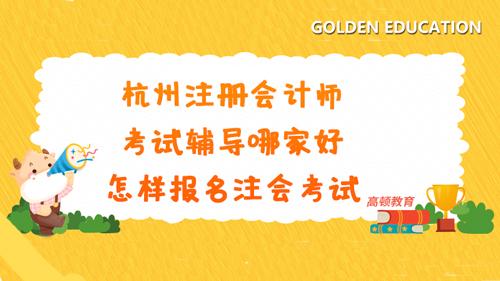 杭州注册会计师考试辅导哪家好?怎样报名注会考试?