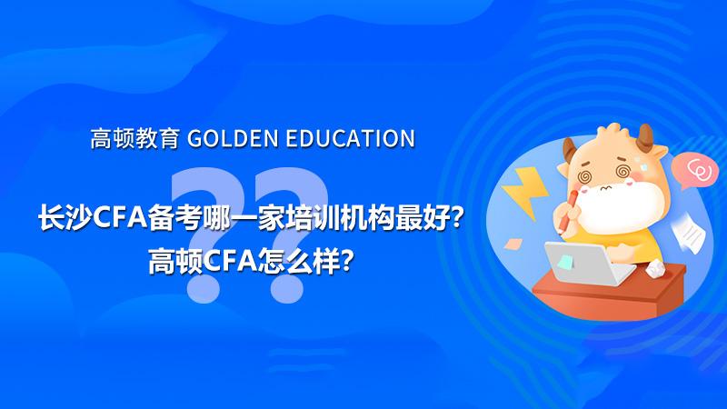 高顿教育:长沙CFA备考哪一家培训机构最好?高顿CFA怎么样?
