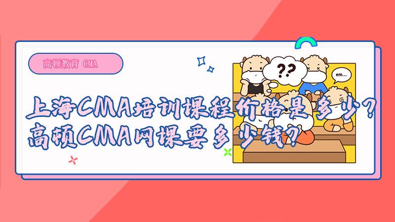 上海CMA培训课程价格是多少?高顿CMA网课要多少钱?