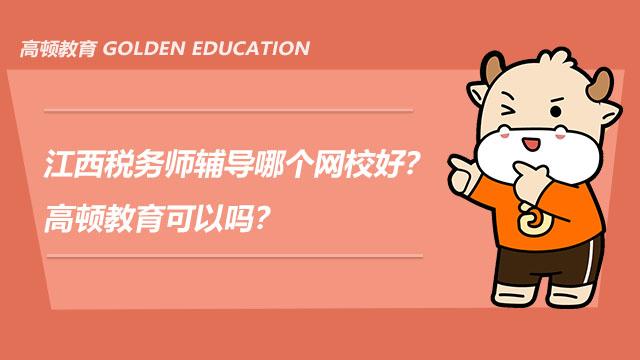 江西税务师辅导哪个网校好?高顿教育可以吗?