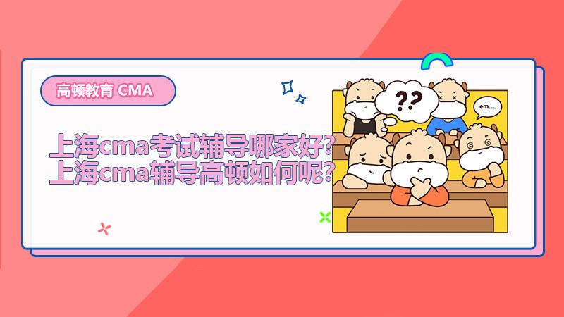 上海cma考试辅导哪家好?上海cma辅导高顿如何呢?