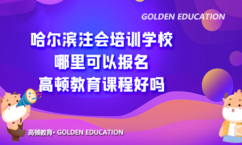 哈尔滨注会培训学校哪里可以报名?高顿教育课程好吗?