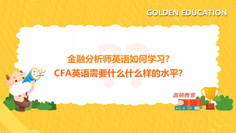 金融分析师英语如何学习?CFA英语需要什么什么样的水平?