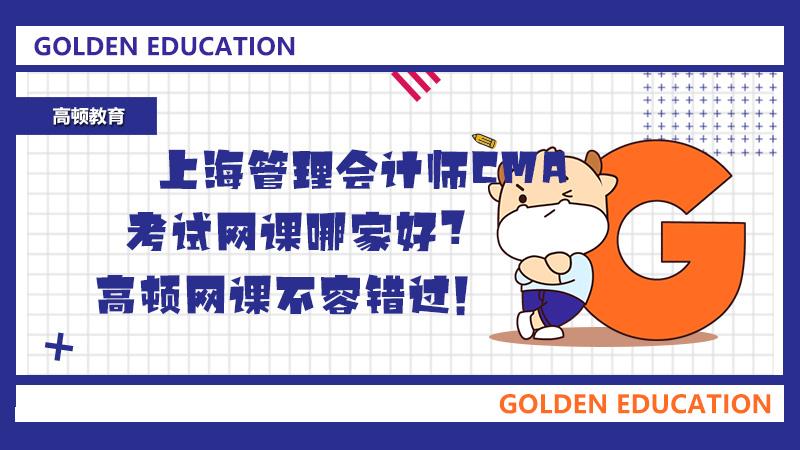 上海管理会计师CMA考试网课哪家好?高顿网课不容错过!