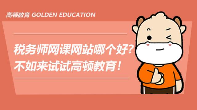 税务师网课网站哪个好?不如来试试高顿教育!