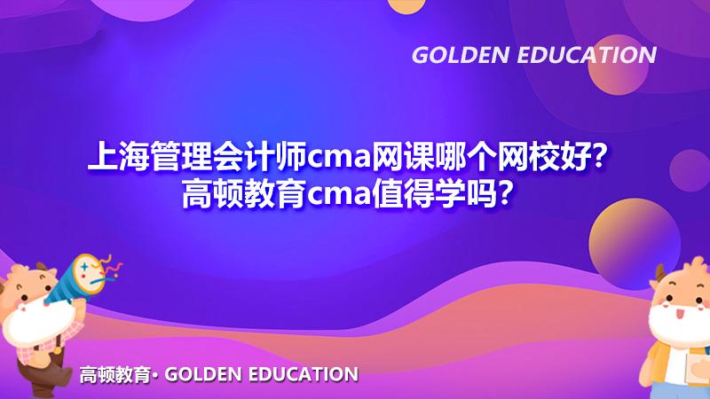 上海管理会计师cma网课哪个网校好?高顿教育cma值得学吗?