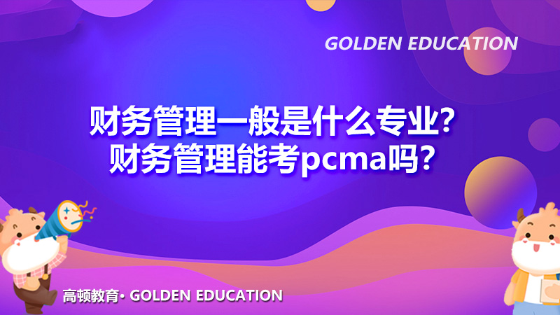 财务管理一般是什么专业?财务管理能考pcma吗?