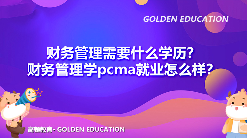财务管理需要什么学历?财务管理学pcma就业怎么样?