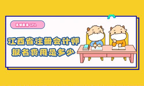 2021年江西省注册会计师报名费用是多少?考一科多少钱?