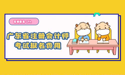 2021年广东省注册会计师考试报名费用!今年收费不一样!