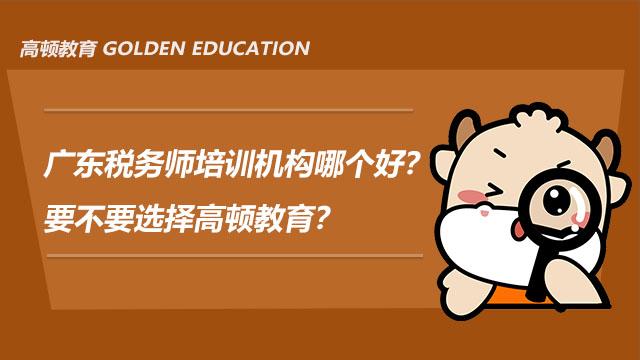 广东税务师培训机构哪个好?要不要选择高顿教育?