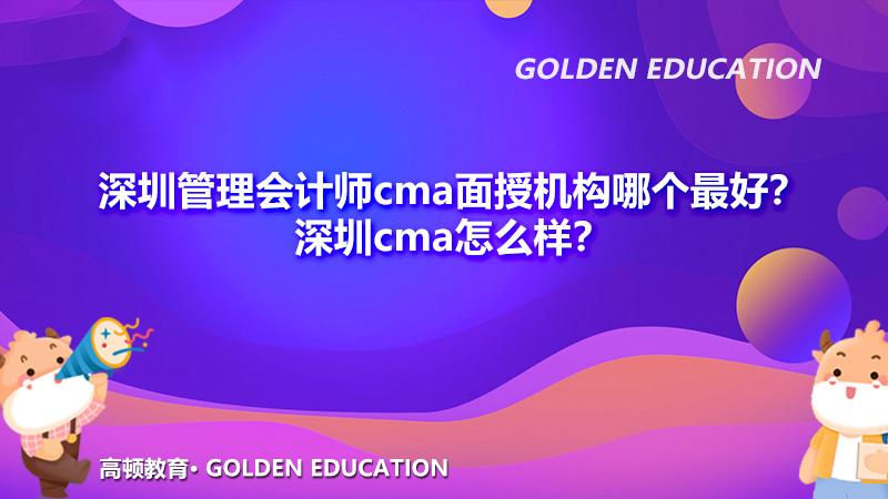 深圳管理会计师cma面授机构哪个最好?深圳cma怎么样?
