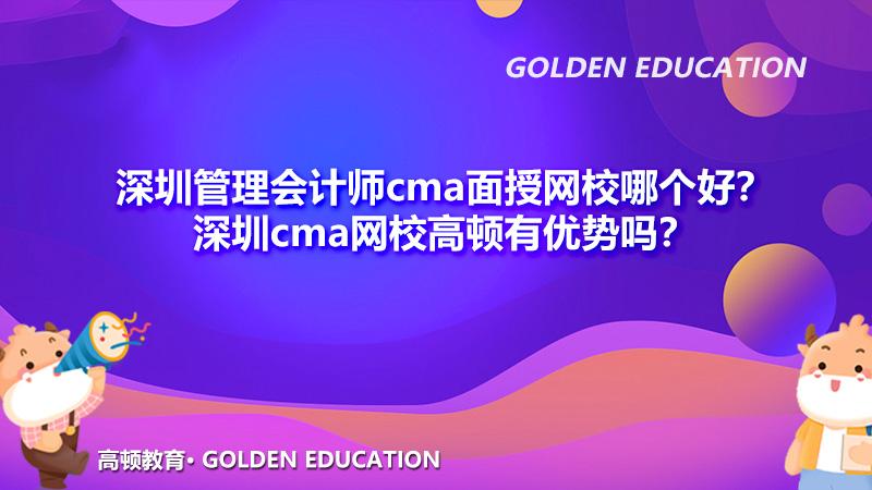 深圳管理会计师cma面授网校哪个好?深圳cma网校高顿有优势吗?