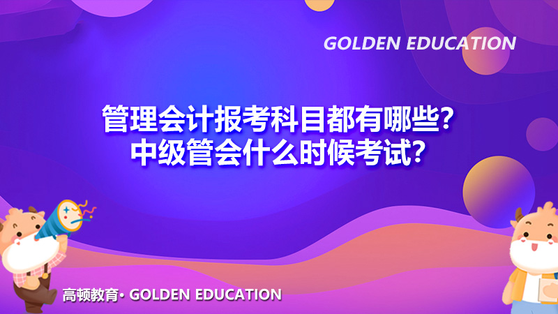 2022年管理会计报考科目都有哪些?2022年中级管会什么时候考试?