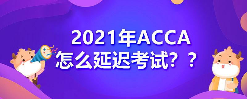 2021年ACCA怎么延迟考试?考试延后扣钱吗?