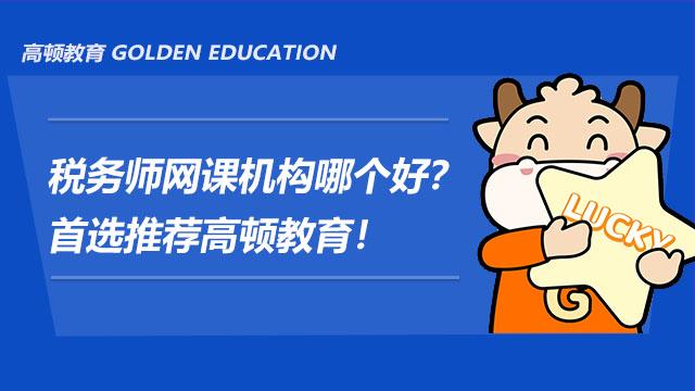 税务师网课机构哪个好?首选推荐高顿教育!